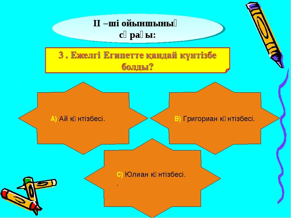 ІІ –ші ойыншының сұрағы: А) Ай күнтізбесі. В) Григориан күнтізбесі. С) Юлиан...