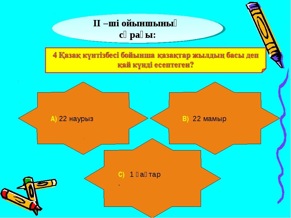 ІІ –ші ойыншының сұрағы: А) 22 наурыз В) 22 мамыр С) 1 қаңтар .
