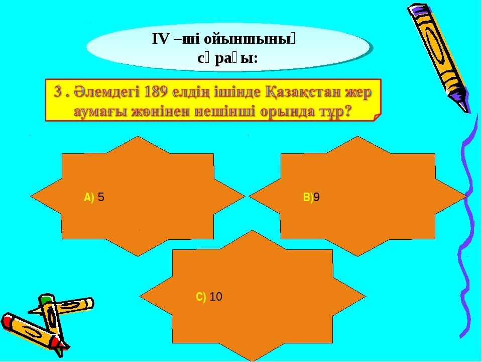 ІV –ші ойыншының сұрағы: А) 5 В)9 С) 10