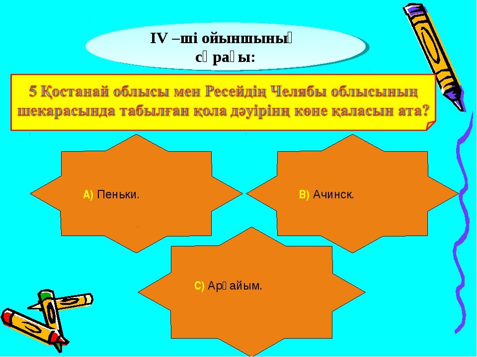 ІV –ші ойыншының сұрағы: А) Пеньки. В) Ачинск. С) Арқайым.