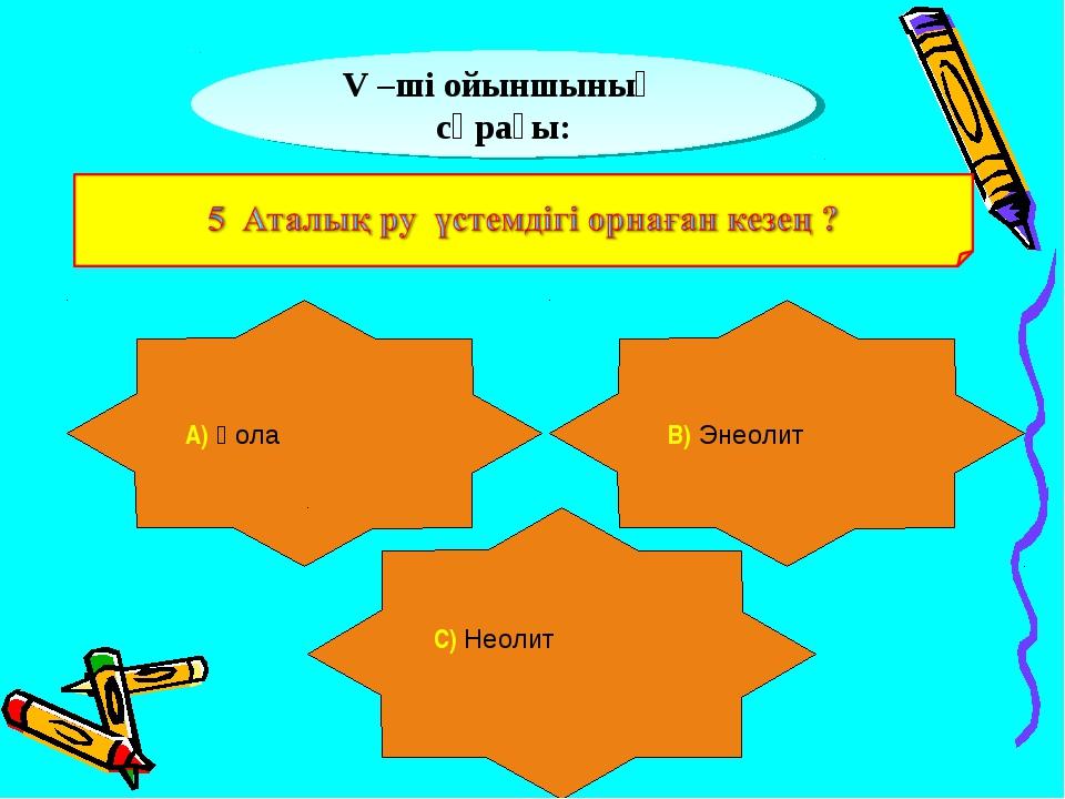 V –ші ойыншының сұрағы: А) Қола В) Энеолит С) Неолит