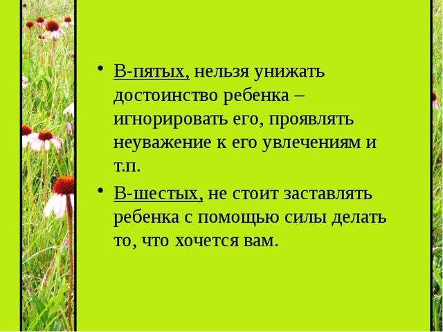 В-пятых, нельзя унижать достоинство ребенка – игнорировать его, проявлять не...