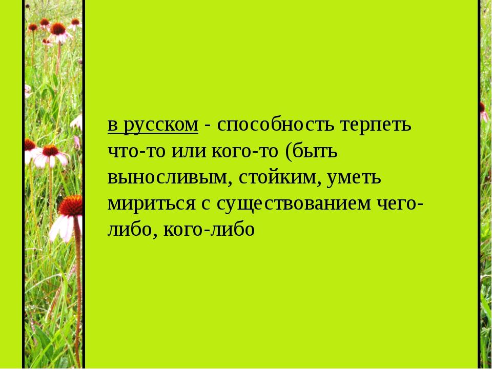 в русском - способность терпеть что-то или кого-то (быть выносливым, стойким...