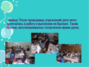 Вывод: После проводимых упражнений дети легко включались в работу и выполняли