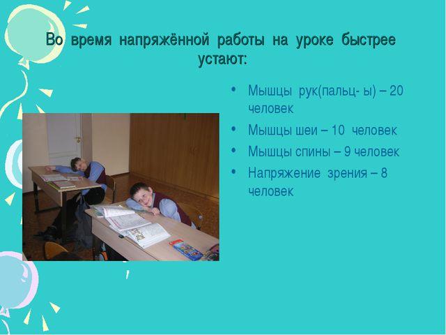 Во время напряжённой работы на уроке быстрее устают: Мышцы рук(пальц- ы) – 20...