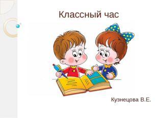 Классный час Кузнецова В.Е.