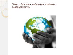 Тема: « Экология глобальная проблема современности»