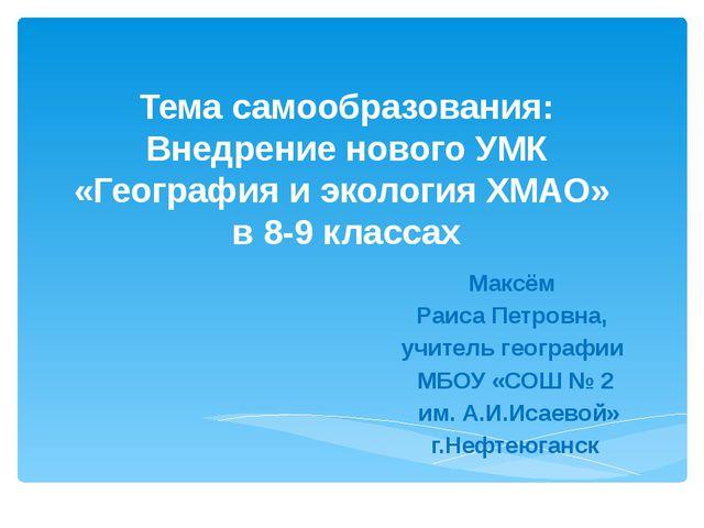 Тема самообразования: Внедрение нового УМК «География и экология ХМАО» в 8-9...