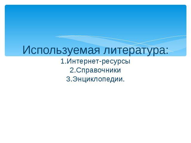 Используемая литература: 1.Интернет-ресурсы 2.Справочники 3.Энциклопедии.