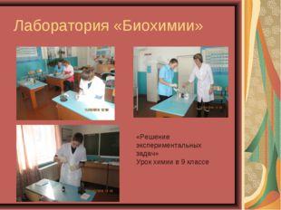 Лаборатория «Биохимии» «Решение экспериментальных задач» Урок химии в 9 классе