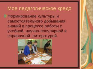 Мое педагогическое кредо Формирование культуры и самостоятельного добывания