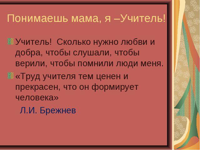 Понимаешь мама, я –Учитель! Учитель! Сколько нужно любви и добра, чтобы слуша...