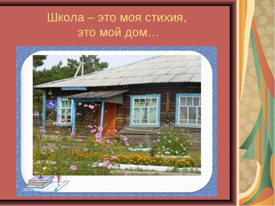 Школа – это моя стихия, это мой дом…