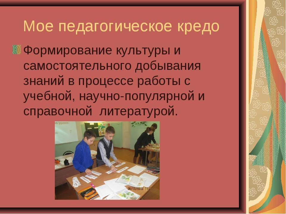 Мое педагогическое кредо Формирование культуры и самостоятельного добывания...