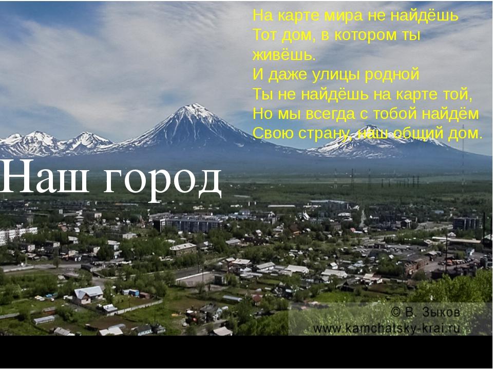 Наш город На карте мира не найдёшь Тот дом, в котором ты живёшь. И даже улицы...