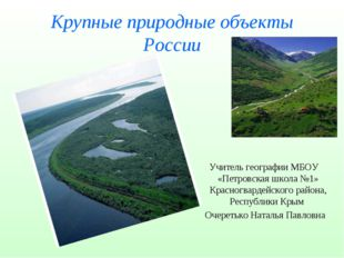 Крупные природные объекты России Учитель географии МБОУ «Петровская школа №1»