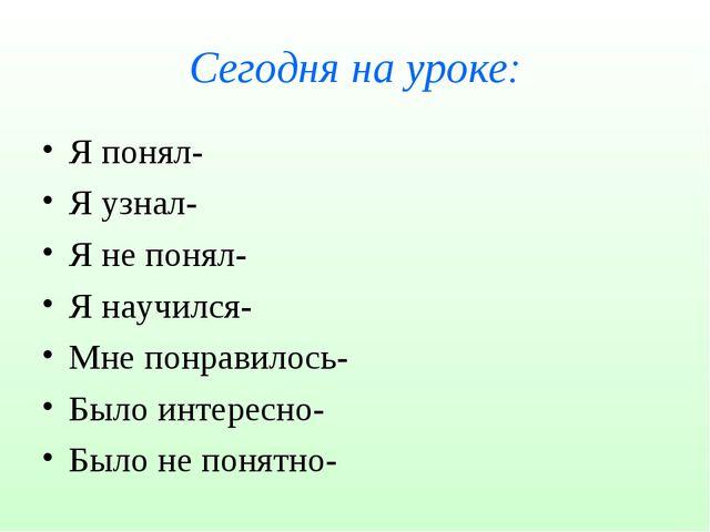 Сегодня на уроке: Я понял- Я узнал- Я не понял- Я научился- Мне понравилось-...