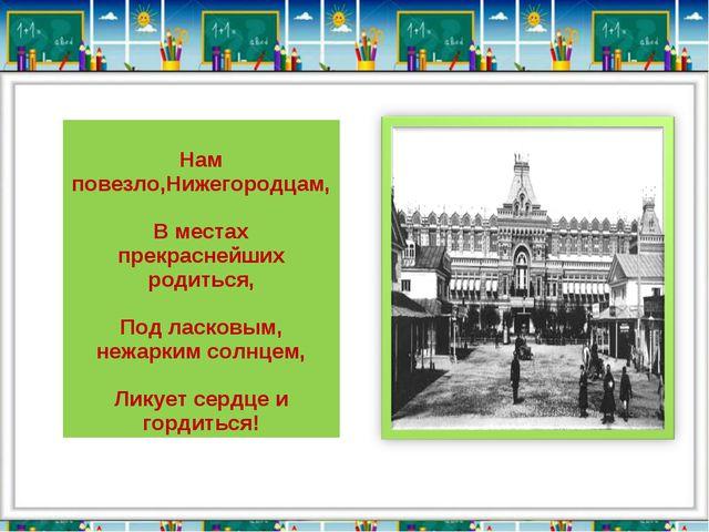 Нам повезло,Нижегородцам, В местах прекраснейших родиться, Под ласковым, неж...
