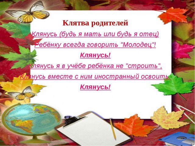 Клятва родителей Клянусь (будь я мать или будь я отец) Ребёнку всегда говорит...