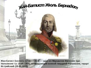 Жан-Батист Бессьер (1768 —1813) — один из Маршалов Империи при Наполеоне I (с