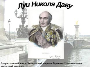 Луи́-Николя́ Даву —полководец наполеоновских войн, герцог Ауэрштедтский, княз