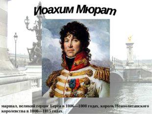 Иоахи́м Мюра́т (25 марта 1767 — 13 октября 1815) — наполеоновский маршал, вел