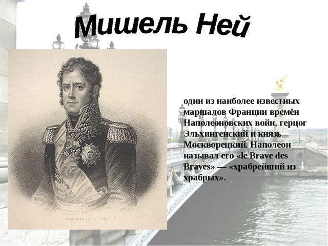 Мише́ль Ней (1769—1815) — один из наиболее известных маршалов Франции времён...