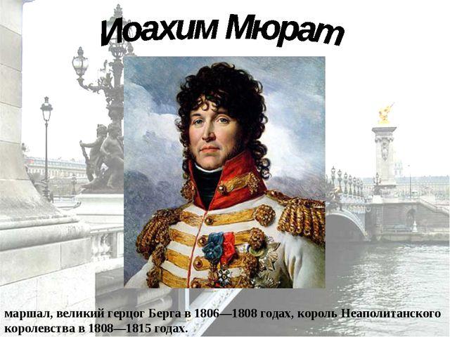 Иоахи́м Мюра́т (25 марта 1767 — 13 октября 1815) — наполеоновский маршал, вел...