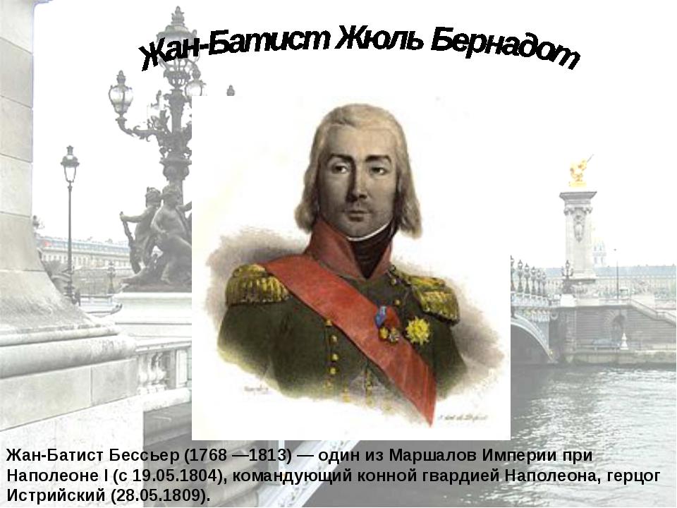 Жан-Батист Бессьер (1768 —1813) — один из Маршалов Империи при Наполеоне I (с...