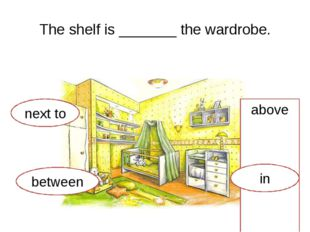 The shelf is _______ the wardrobe. next to above between in