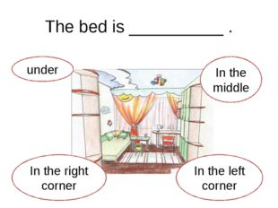 The bed is __________ . under In the right corner In the left corner In the m