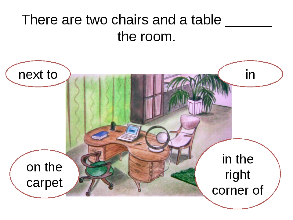 There are two chairs and a table ______ the room. next to on the carpet in th...