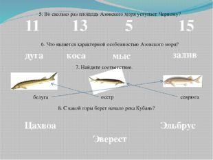 5. Во сколько раз площадь Азовского моря уступает Черному? 11 13 5 15 6. Что