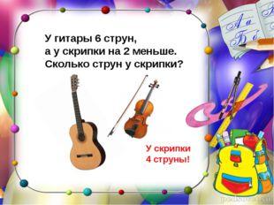 У гитары 6 струн, а у скрипки на 2 меньше. Сколько струн у скрипки? У скрипки