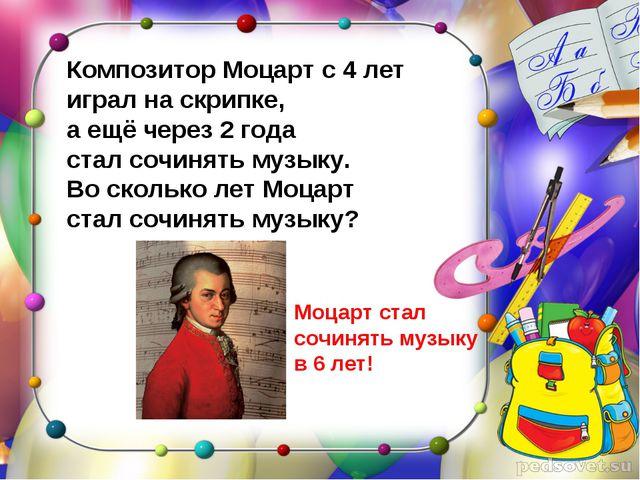 Композитор Моцарт с 4 лет играл на скрипке, а ещё через 2 года стал сочинять...