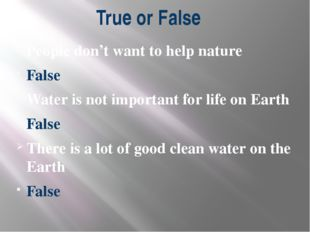 True or False People don't want to help nature False Water is not important f