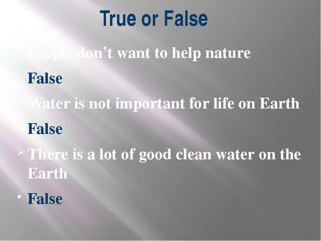 True or False People don't want to help nature False Water is not important f...