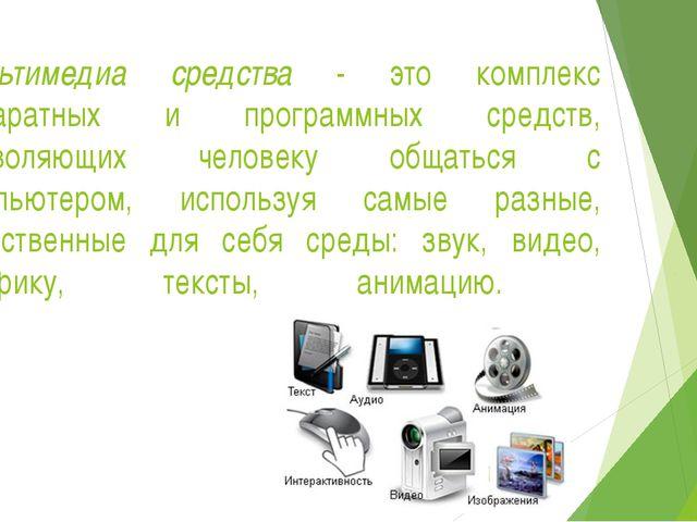 Мультимедиа средства - это комплекс аппаратных и программных средств, позволя...