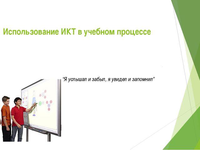 """Использование ИКТ в учебном процессе """"Я услышал и забыл, я увидел и запомнил..."""