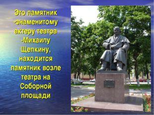 Это памятник -знаменитому актеру театра -Михаилу Щепкину, находится памятник