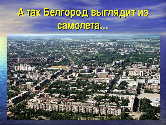 А так Белгород выглядит из самолета…