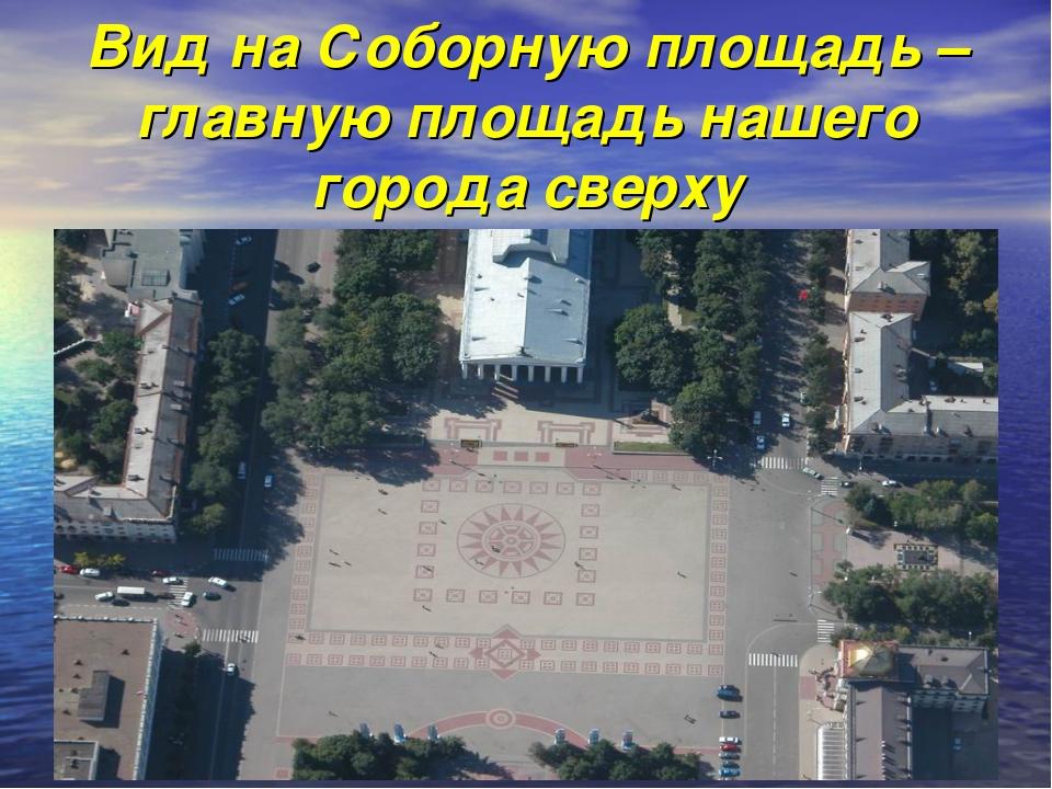 Вид на Соборную площадь –главную площадь нашего города сверху