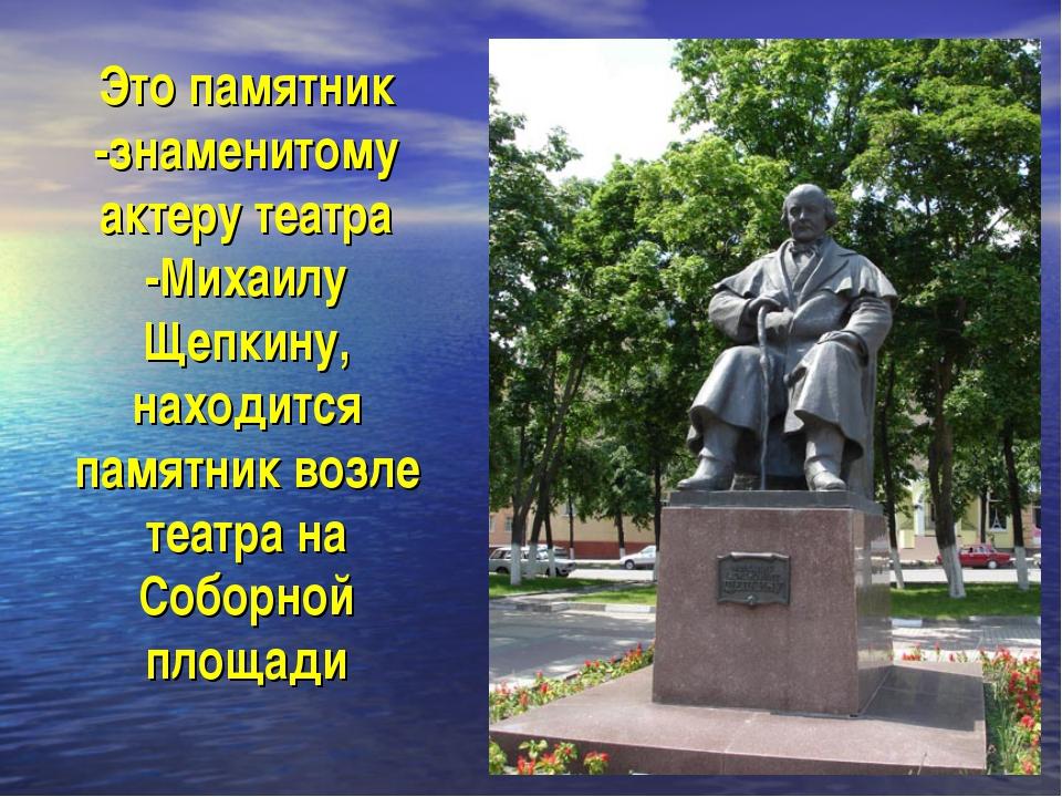 Это памятник -знаменитому актеру театра -Михаилу Щепкину, находится памятник...
