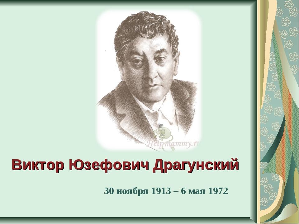 Виктор Юзефович Драгунский 30 ноября 1913 – 6 мая 1972