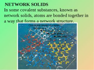 NETWORK SOLIDS In some covalent substances, known as network solids, atoms ar