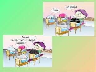 Ionic bond here Ionic bond covalent bond metallic bond hydrogen bond James bo