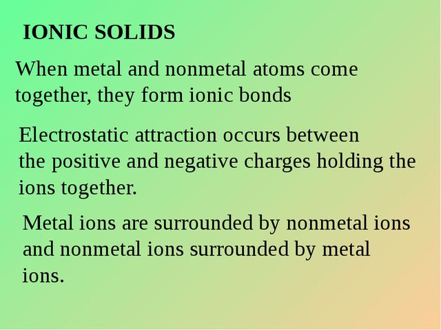 IONIC SOLIDS When metal and nonmetal atoms come together, they form ionic bon...