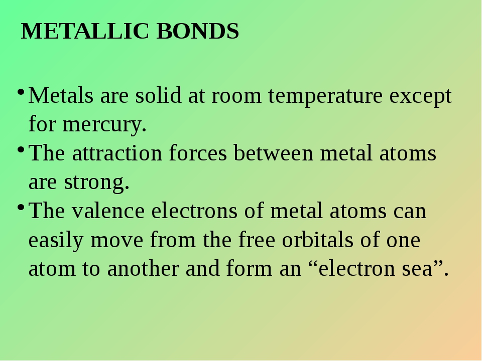 METALLIC BONDS Metals are solid at room temperature except for mercury. The a...