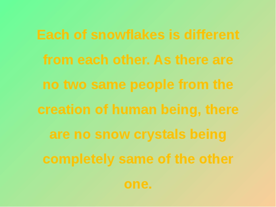 Each of snowflakes is different from each other. As there are no two same peo...