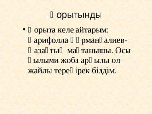 Қорытынды Қорыта келе айтарым: Ғарифолла Құрманғалиев- Қазақтың мақтанышы. Ос
